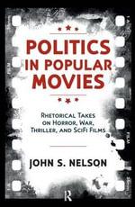 Politics in Popular Movies : Rhetorical Takes on Horror, War, Thriller, and Sci-Fi Films - John S. Nelson