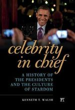 Celebrity in Chief : A History of the Presidents and the Culture of Stardom - Kenneth T Walsh