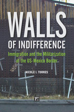 Walls of Indifference : Immigration and the Militarization of the US-Mexico Border - Nicole I. Torres