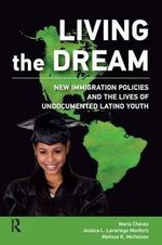 Living the Dream : New Immigration Policies and the Lives of Undocumented Latino Youth - Maria Chavez
