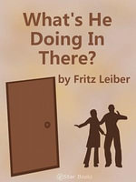 What's He Doing In There? - Fritz Leiber