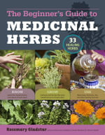 The Beginner's Guide to Medicinal Herbs : 33 Healing Herbs to Know, Grow, and Use - Rosemary Gladstar