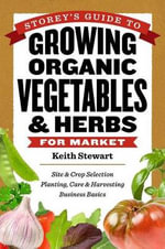 Storey's Guide to Growing Organic Vegetables & Herbs for Market : How to Create a Vegetable, Herb and Fruit Garden i... - Keith Stewart