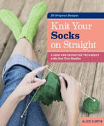 Knit Your Socks on Straight : a New and Inventive Technique with Just Two Needles - Alice Curtis