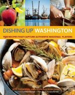 Dishing Up Washington : 150 Recipes That Capture Authentic Regional Flavors - Jess Thomson