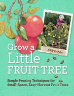 Grow a Little Fruit Tree : Simple Pruning Techniques for Small-Space, Easy-Harvest Fruit Trees - Anna Ralph