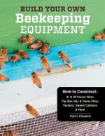 Build Your Own Beekeeping Equipment : How to Construct Hive Bodies, Supers, Frames, Stands, Covers, Swarm Catchers, Feeders, Accessories - Tony Pisano