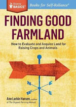 Finding Good Farmland : How to Evaluate and Acquire Land for Healthy Food Production. A Storey BASICS Title - Ann Larkin Hansen