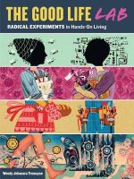The Good Life Lab : Radical Experiments in Hands-on Living - Wendy Jehanara Tremayne