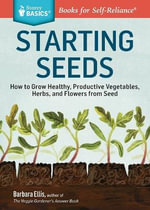 Seed Starting Basics : How to Grow Healthy, Productive Vegetables, Herbs, and Flowers from Seed. A Storey BASICS Title - Barbara W. Ellis