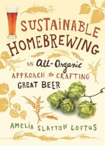 Sustainable Homebrewing : An All-Organic Approach to Crafting Great Beer - Amelia Slayton Loftus