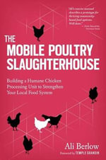 The Mobile Poultry Slaughterhouse : A Complete Guide to Building and Using a Humane, Safe, and Local Processing Unit - Ali Berlow