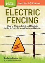 Electric Fencing : How to Choose, Build and Maintain the Best Fence for Your Plants and Animals - Ann Larkin Hansen