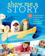 Show Me a Story : 40 Craft Projects and Activities to Spark Children's Storytelling - Emily K Neuburger