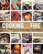 Cooking with Fire : From Roasting on a Spit to Baking in a Tannur, Rediscovered Techniques and Recipes That Capture the Flavors of Wood-Fired Cooking - Paula Marcoux
