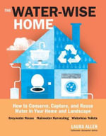 The Water-Wise Home : How to Conserve, Capture, and Reuse Water in Your Home and Landscape - Laura Allen