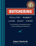 Butchering Poultry, Rabbit, Lamb, Goat, and Pork : The Comprehensive Photographic Guide to Humane Slaughtering and Butchering - Adam Danforth