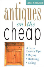 Antiques on the Cheap : A Savvy Dealer's Tips: Buying, Restoring, Selling - James W. McKenzie