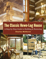 The Classic Hewn-Log House : A Step-by-Step Guide to Building and Restoring - Charles McRaven