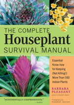 The Complete Houseplant Survival Manual : Essential Gardening Know-How for Keeping (Not Killing!) More Than 160 Indoor Plants - Barbara Pleasant