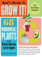 Don't Throw It, Grow It! : 68 windowsill plants from kitchen scraps - Deborah Peterson