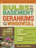 Bulbs in the Basement, Geraniums on the Windowsill : How to Grow & Overwinter 165 Tender Plants - Brian McGowan