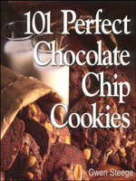 101 Perfect Chocolate Chip Cookies : 101 Melt-in-Your-Mouth Recipes - Gwen W. Steege