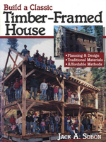 Build a Classic Timber-Framed House : Planning & Design/Traditional Materials/Affordable Methods - Jack A. Sobon