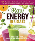 Raw Energy in a Glass : 126 Nutrition-Packed Smoothies, Green Drinks, and Other Satisfying Raw Beverages to Boost Your Well-Being - Stephanie Tourles