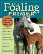 The Foaling Primer : A Step-by-Step Guide to Raising a Healthy Foal - Cynthia McFarland