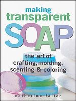 Making Transparent Soap : The Art of Crafting, Molding, Scenting & Coloring - Catherine Failor