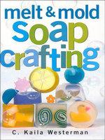 Melt & Mold Soap Crafting - C. Kaila Westerman
