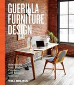 Guerilla Furniture Design : How to Build Lean, Modern Furniture with Salvaged Materials - Will Holman