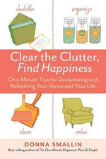 Clear the Clutter, Find Happiness : One-Minute Tips for Decluttering and Refreshing Your Home and Your Life - Donna Smallin
