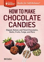 How to Make Chocolate Candies : Dipped, Rolled, and Filled Chocolates, Barks, Fruits, Fudge, and More. a Storey BASICS Title - Bill Collins