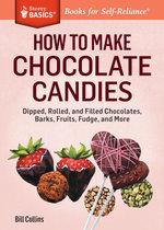 How to Make Chocolate Candies : Dipped, Rolled, and Filled Chocolates, Barks, Fruits, Fudge, and More. A Storey Basics® Title - Bill Collins