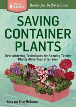 Saving Container Plants : Overwintering Techniques for Keeping Tender Plants Alive Year After Year. a Storey Basics Title - Alice McGowan