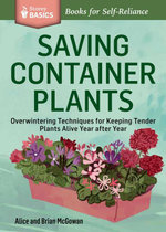 Saving Container Plants : Overwintering Techniques for Keeping Tender Plants Alive Year after Year. A Storey BASICS® Title - Brian McGowan