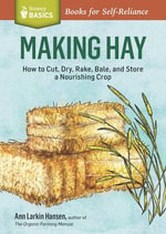 Making Hay : How to Cut, Dry, Rake, Gather, and Store a Nourishing Crop. A Storey BASICS Title - Ann Larkin Hansen