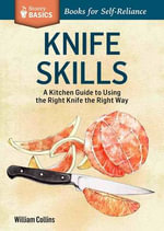 Knife Skills : A Kitchen Guide to Using the Right Knife the Right Way. a Storey Basics Title - William Collins