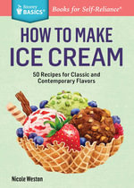 How to Make Ice Cream : 52 Recipes for Classic and Contemporary Flavors. a Storey Basics(r) Title - Nicole Weston