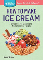 How to Make Ice Cream : 51 Recipes for Classic and Contemporary Flavors. A Storey BASICS® Title - Nicole Weston