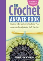 The Crochet Answer Book, 2nd Edition : Solutions to Every Problem You'll Ever Face; Answers to Every Question You'll Ever Ask - Edie Eckman