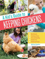 A Kid's Guide to Keeping Chickens : Best Breeds, Creating a Home, Care and Handling, Outdoor Fun, Crafts and Treats - Melissa Caughey