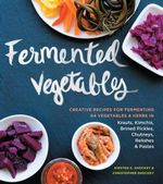 Fermented Vegetables : Creative Recipes for Fermenting 64 Vegetables & Herbs in Krauts, Kimchis, Brined Pickles, Chutneys, Relishes & Pastes - Kirsten K. Shockey