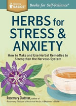 Herbs for Stress & Anxiety : How to Make and Use Herbal Remedies to Strengthen the Nervous System. a Storey Basics Title - Rosemary Gladstar