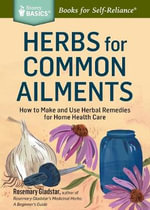 Herbs for Common Ailments : How to Make and Use Herbal Remedies for Home Health Care. A Storey BASICS Title - Rosemary Gladstar