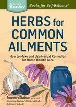 Herbs for Common Ailments : How to Make and Use Herbal Remedies for Home Health Care. A Storey Basics® Title - Rosemary Gladstar
