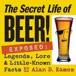 The Secret Life of Beer! : Exposed: Legends, Lore & Little-Known Facts - Alan D. Eames