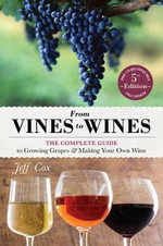 From Vines to Wines, 5th Edition : The Complete Guide to Growing Grapes and Making Your Own Wine - Jeff Cox